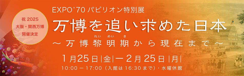 (祝)2025 大阪・関西万博開催決定!EXPO' 70 パビリオン特別展「万博を追い求めた日本~万博黎明期から現在まで~」|2019年1月25日(金曜日)から2月25日(月曜日)※水曜定休 10時から17時(入館は16時30分まで)