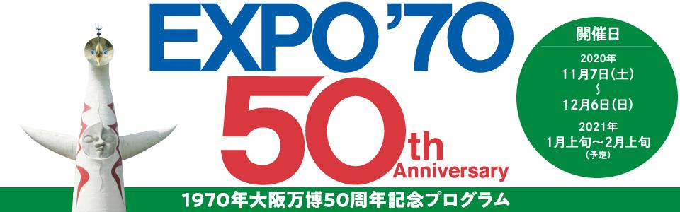 1970大阪万博50周年記念プログラム|開催日:2020年11月7日(土曜日)から12月6日(日曜日)まで、2021年1月上旬から2月上旬まで(予定)