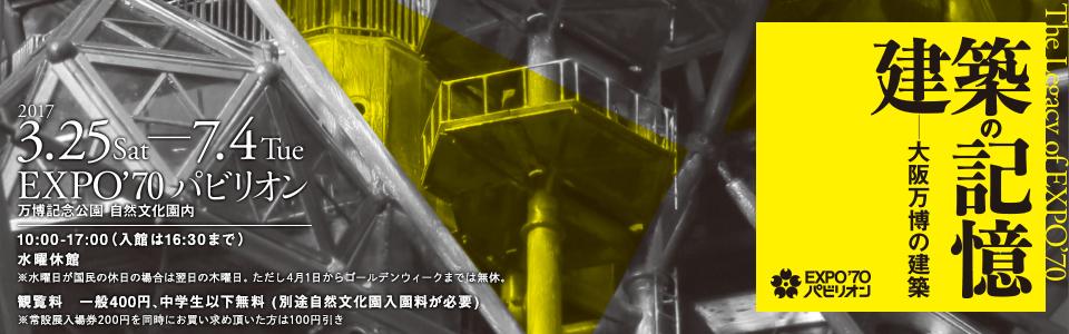 企画展「The Legacy of EXPO'70 建築の記憶ー大阪万博の建築 」|平成29年3月25日(土曜日)から7月4日(火曜日)|場所:EXPO'70パビリオン