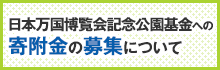 日本万国博覧会記念公園基金への寄附金の募集について